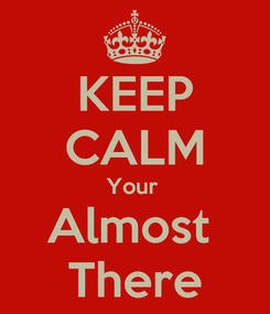 Poster: KEEP CALM Your  Almost  There