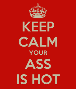 Poster: KEEP CALM YOUR ASS IS HOT