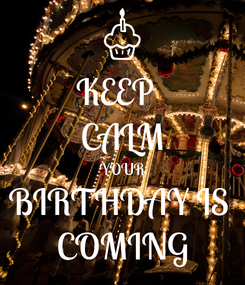 Poster: KEEP   CALM YOUR BIRTHDAY IS  COMING