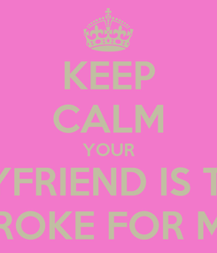 Poster: KEEP CALM YOUR BOYFRIEND IS TOO BROKE FOR ME