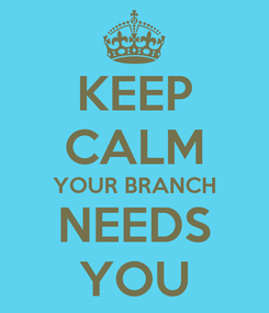 Poster: KEEP CALM YOUR BRANCH NEEDS YOU