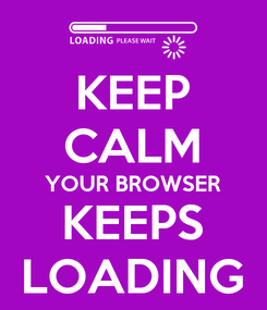 Poster: KEEP CALM YOUR BROWSER KEEPS LOADING