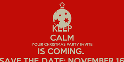 Poster: KEEP CALM YOUR CHRISTMAS PARTY INVITE IS COMING.  SAVE THE DATE; NOVEMBER 16