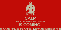 Poster: KEEP CALM YOUR CHRISTMAS PARTY INVITE IS COMING.  SAVE THE DATE; NOVEMBER 26