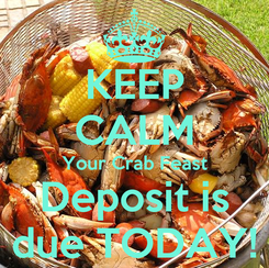 Poster: KEEP CALM Your Crab Feast Deposit is due TODAY!