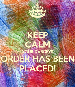 Poster: KEEP CALM YOUR DARCEYS ORDER HAS BEEN PLACED!