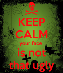 Poster: KEEP CALM your face  is not that ugly