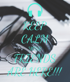 Poster: KEEP CALM YOUR FRIENDS ARE HERE!!!