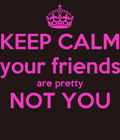 Poster: KEEP CALM your friends are pretty NOT YOU
