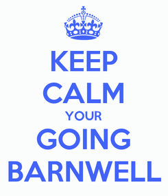 Poster: KEEP CALM YOUR GOING BARNWELL