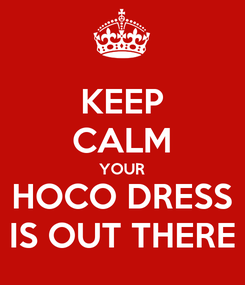 Poster: KEEP CALM YOUR HOCO DRESS IS OUT THERE