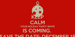 Poster: KEEP CALM YOUR HOLIDAY PARTY INVITE IS COMING.  SAVE THE DATE; DECEMBER 15