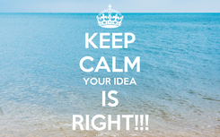 Poster: KEEP CALM YOUR IDEA IS RIGHT!!!