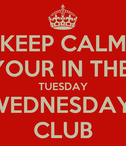 Poster: KEEP CALM YOUR IN THE  TUESDAY WEDNESDAY  CLUB