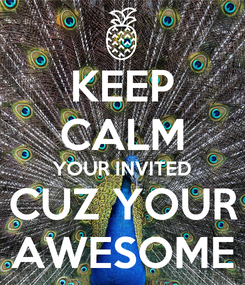 Poster: KEEP CALM YOUR INVITED CUZ YOUR AWESOME