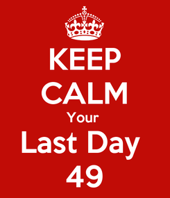 Poster: KEEP CALM Your  Last Day  49