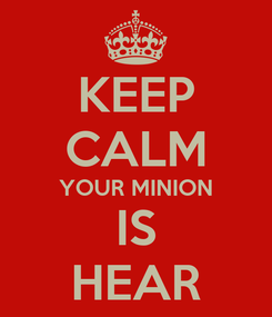 Poster: KEEP CALM YOUR MINION IS HEAR