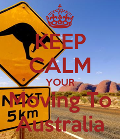 Poster: KEEP CALM YOUR Moving To Australia