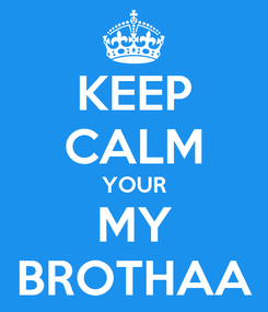 Poster: KEEP CALM YOUR MY BROTHAA