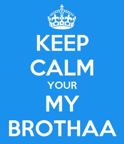 Poster: KEEP CALM YOUR MY BROTHAA