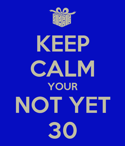 Poster: KEEP CALM YOUR NOT YET 30