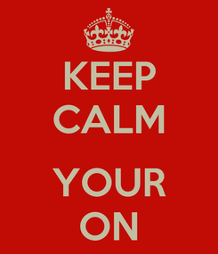 Poster: KEEP CALM  YOUR ON