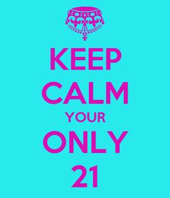 Poster: KEEP CALM YOUR ONLY 21