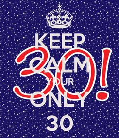 Poster: KEEP CALM YOUR ONLY 30