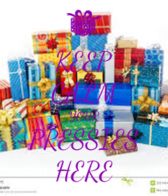 Poster: KEEP CALM YOUR PRESSIES HERE