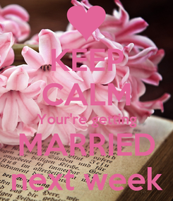 Poster: KEEP CALM Your're getting MARRIED next week