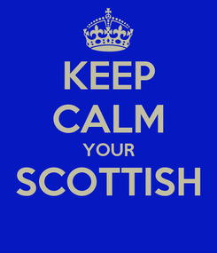 Poster: KEEP CALM YOUR SCOTTISH
