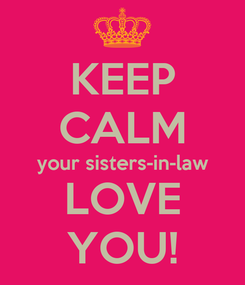 Poster: KEEP CALM your sisters-in-law LOVE YOU!