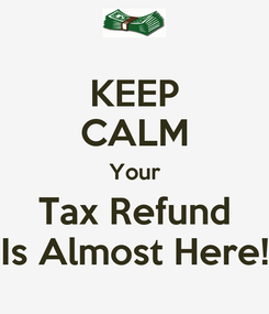 Poster: KEEP CALM Your Tax Refund Is Almost Here!