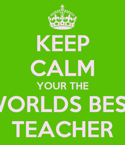 Poster: KEEP CALM YOUR THE WORLDS BEST TEACHER