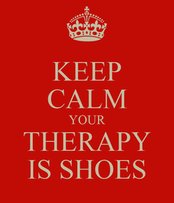 Poster: KEEP CALM YOUR THERAPY IS SHOES