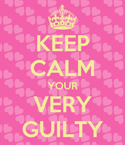 Poster: KEEP CALM YOUR VERY GUILTY
