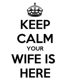 Poster: KEEP CALM YOUR WIFE IS  HERE
