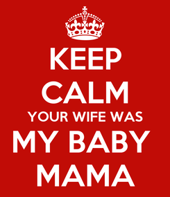 Poster: KEEP CALM YOUR WIFE WAS MY BABY  MAMA