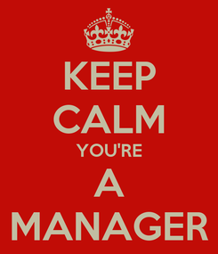 Poster: KEEP CALM YOU'RE A MANAGER