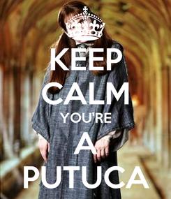 Poster: KEEP CALM YOU'RE A PUTUCA