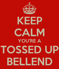 Poster: KEEP CALM YOU'RE A TOSSED UP BELLEND