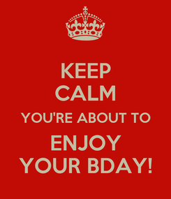 Poster: KEEP CALM YOU'RE ABOUT TO ENJOY YOUR BDAY!