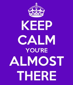 Poster: KEEP CALM YOU'RE ALMOST THERE