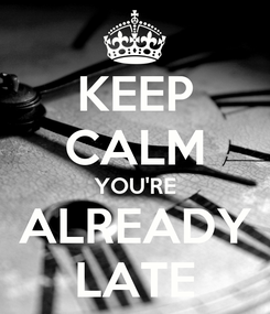 Poster: KEEP CALM YOU'RE ALREADY LATE