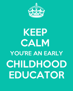 Poster: KEEP  CALM  YOU'RE AN EARLY CHILDHOOD EDUCATOR