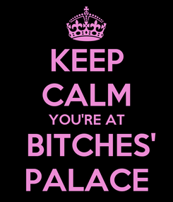 Poster: KEEP CALM YOU'RE AT   BITCHES'  PALACE