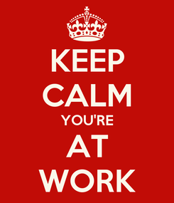 Poster: KEEP CALM YOU'RE AT WORK