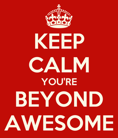 Poster: KEEP CALM YOU'RE BEYOND AWESOME