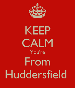Poster: KEEP CALM You're From Huddersfield