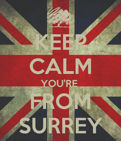 Poster: KEEP CALM YOU'RE  FROM SURREY